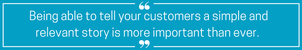 being able to tell your customers a simple and relevant story is more important than ever. (1).png